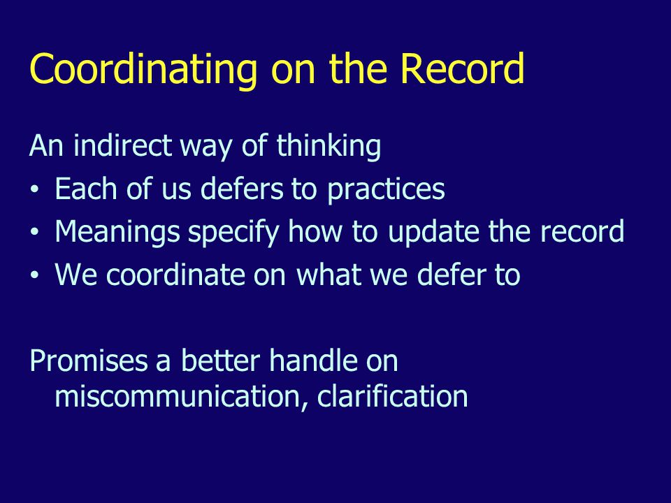 Coordinating on the Record An indirect way of thinking Each of us defers to practices Meanings specify how to update the record We coordinate on what we defer to Promises a better handle on miscommunication, clarification