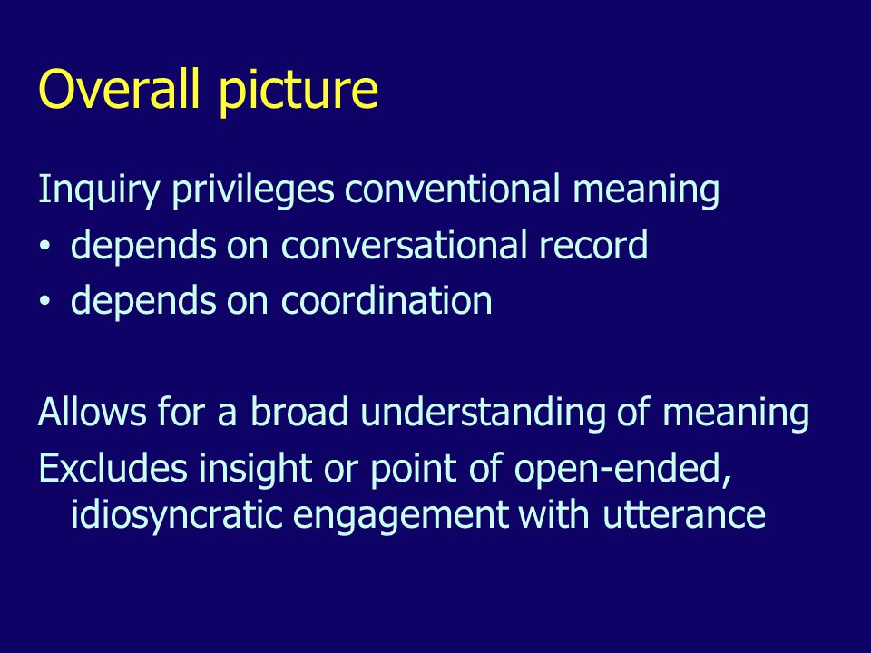 Overall picture Inquiry privileges conventional meaning depends on conversational record depends on coordination Allows for a broad understanding of meaning Excludes insight or point of open-ended, idiosyncratic engagement with utterance