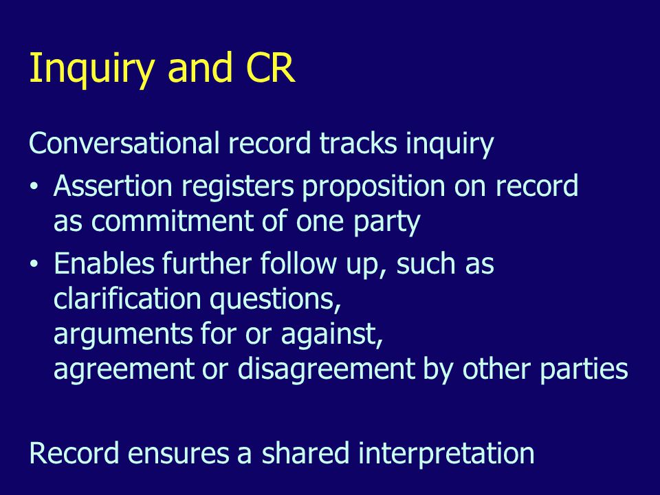 Inquiry and CR Conversational record tracks inquiry Assertion registers proposition on record as commitment of one party Enables further follow up, such as clarification questions, arguments for or against, agreement or disagreement by other parties Record ensures a shared interpretation