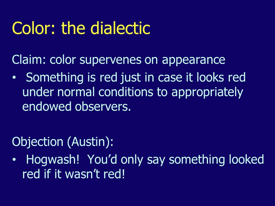 Color: the dialectic Claim: color supervenes on appearance Something is red just in case it looks red under normal conditions to appropriately endowed observers.
