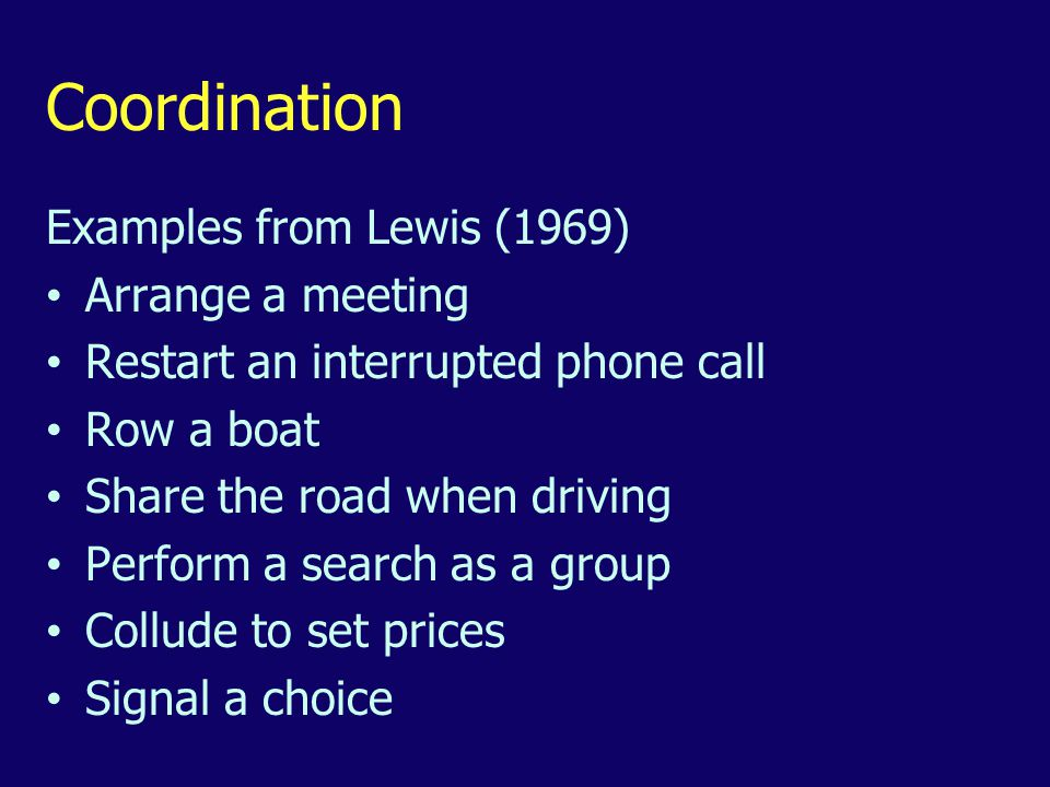 Coordination Examples from Lewis (1969) Arrange a meeting Restart an interrupted phone call Row a boat Share the road when driving Perform a search as a group Collude to set prices Signal a choice