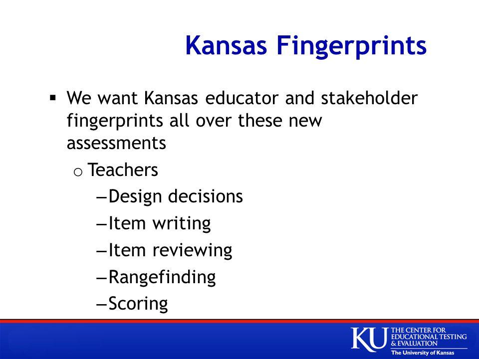 Kansas Fingerprints  We want Kansas educator and stakeholder fingerprints all over these new assessments o Teachers –Design decisions –Item writing –Item reviewing –Rangefinding –Scoring