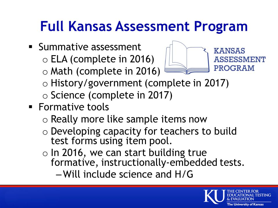Full Kansas Assessment Program  Summative assessment o ELA (complete in 2016) o Math (complete in 2016) o History/government (complete in 2017) o Science (complete in 2017)  Formative tools o Really more like sample items now o Developing capacity for teachers to build test forms using item pool.