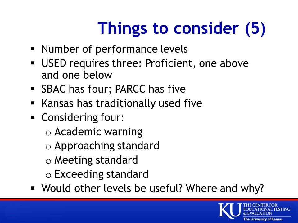 Things to consider (5)  Number of performance levels  USED requires three: Proficient, one above and one below  SBAC has four; PARCC has five  Kansas has traditionally used five  Considering four: o Academic warning o Approaching standard o Meeting standard o Exceeding standard  Would other levels be useful.