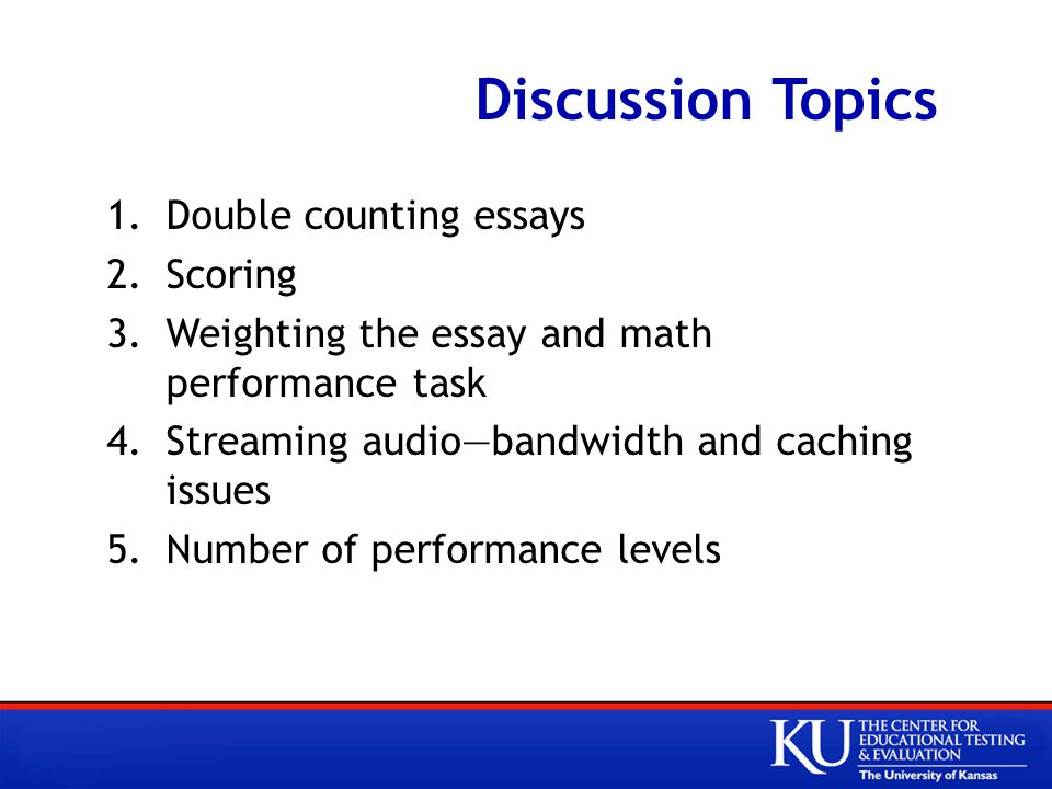 Discussion Topics 1.Double counting essays 2.Scoring 3.Weighting the essay and math performance task 4.Streaming audio—bandwidth and caching issues 5.Number of performance levels