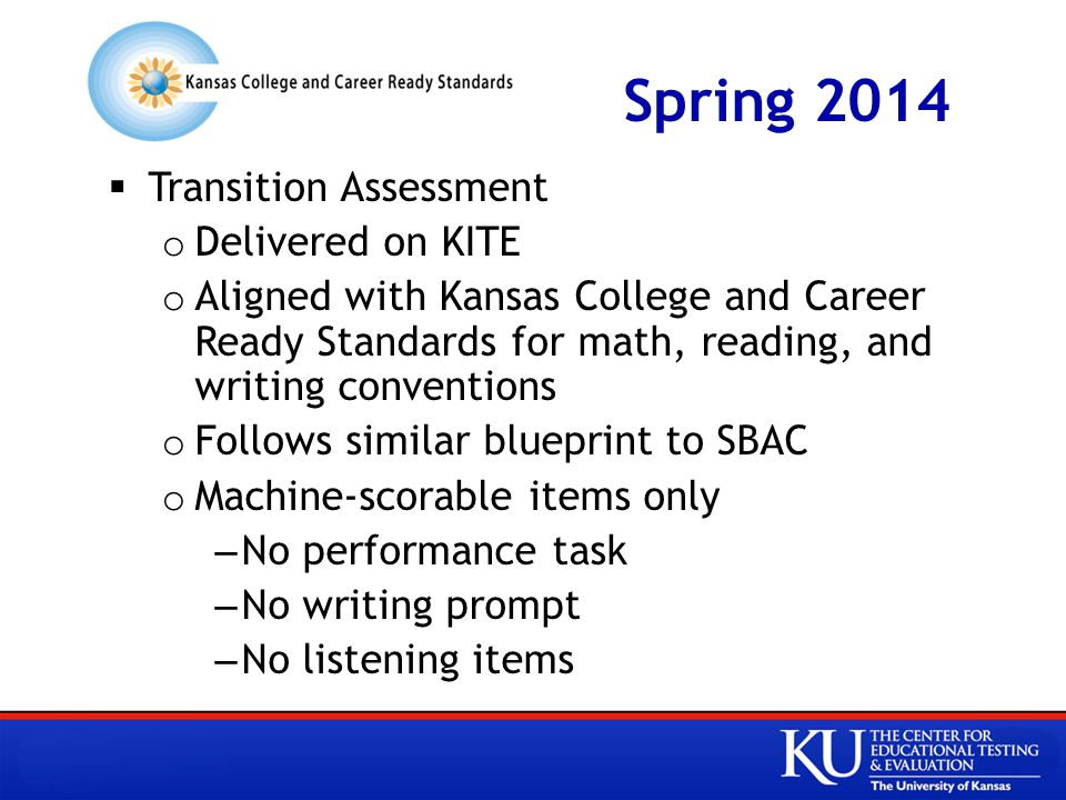 Spring 2014  Transition Assessment o Delivered on KITE o Aligned with Kansas College and Career Ready Standards for math, reading, and writing conventions o Follows similar blueprint to SBAC o Machine-scorable items only –No performance task –No writing prompt –No listening items