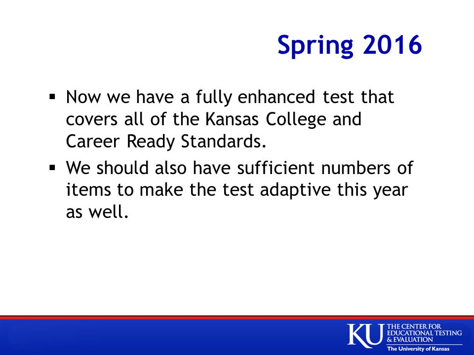 Spring 2016  Now we have a fully enhanced test that covers all of the Kansas College and Career Ready Standards.