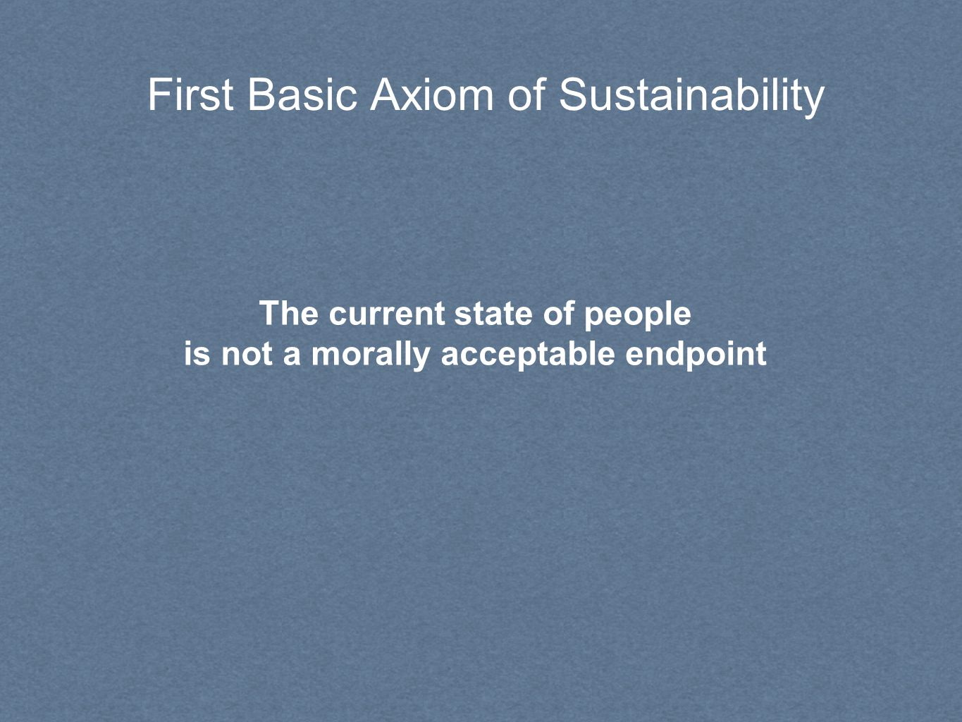 First Basic Axiom of Sustainability The current state of people is not a morally acceptable endpoint
