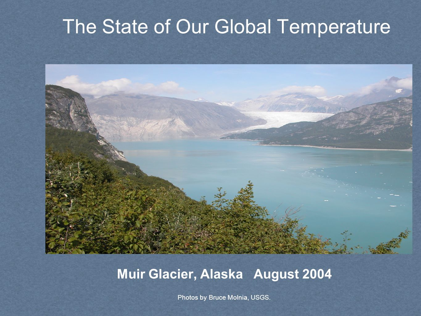 The State of Our Global Temperature Photos by Bruce Molnia, USGS. Muir Glacier, Alaska August 2004