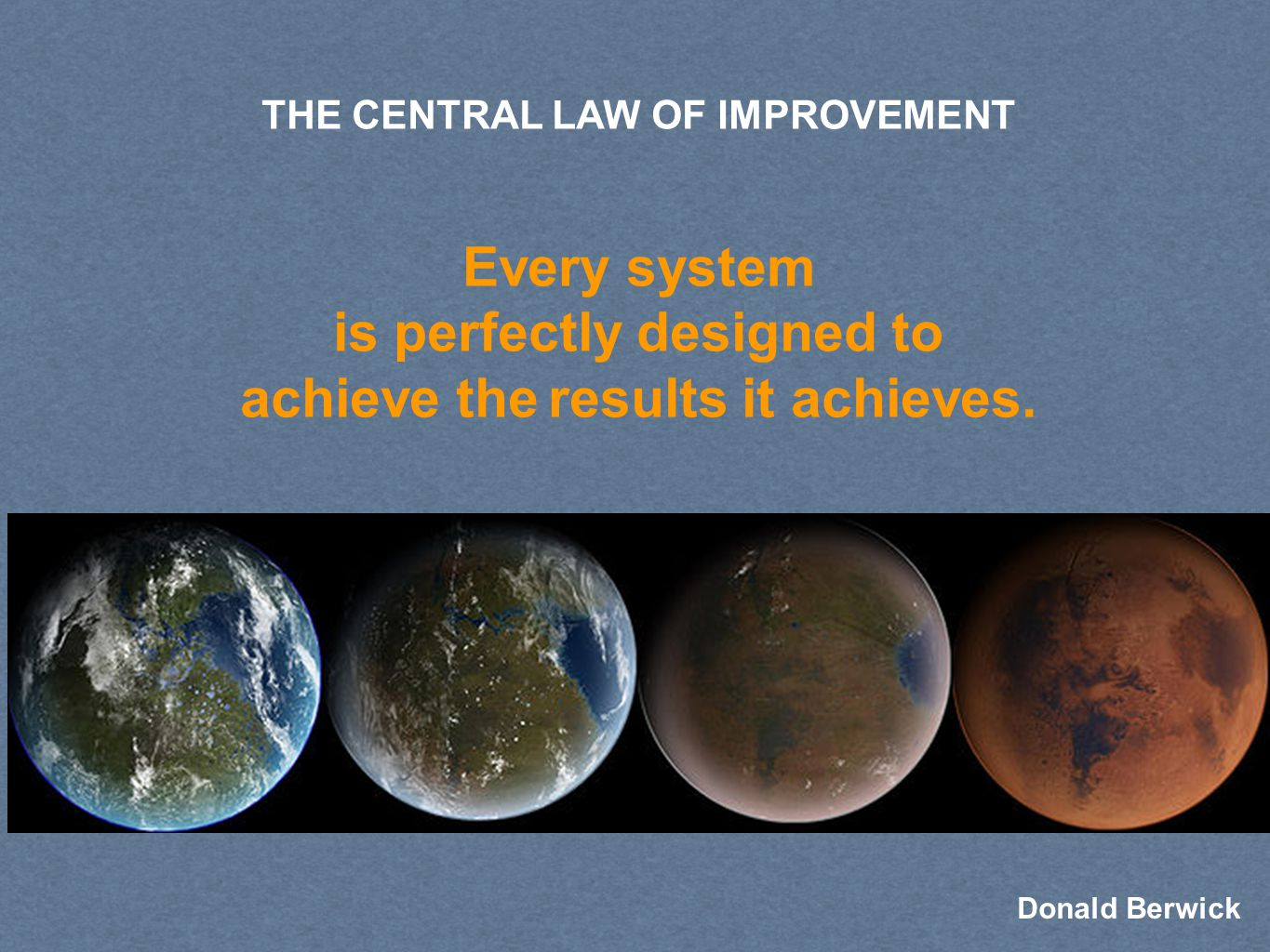 THE CENTRAL LAW OF IMPROVEMENT Every system is perfectly designed to achieve the results it achieves.