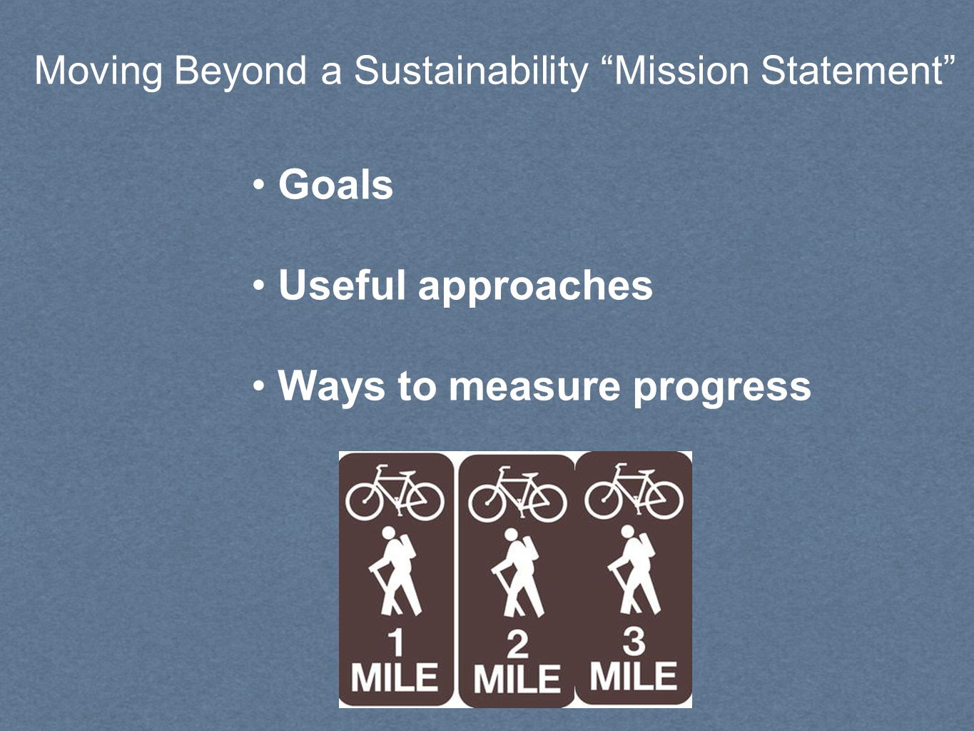Moving Beyond a Sustainability Mission Statement Goals Useful approaches Ways to measure progress