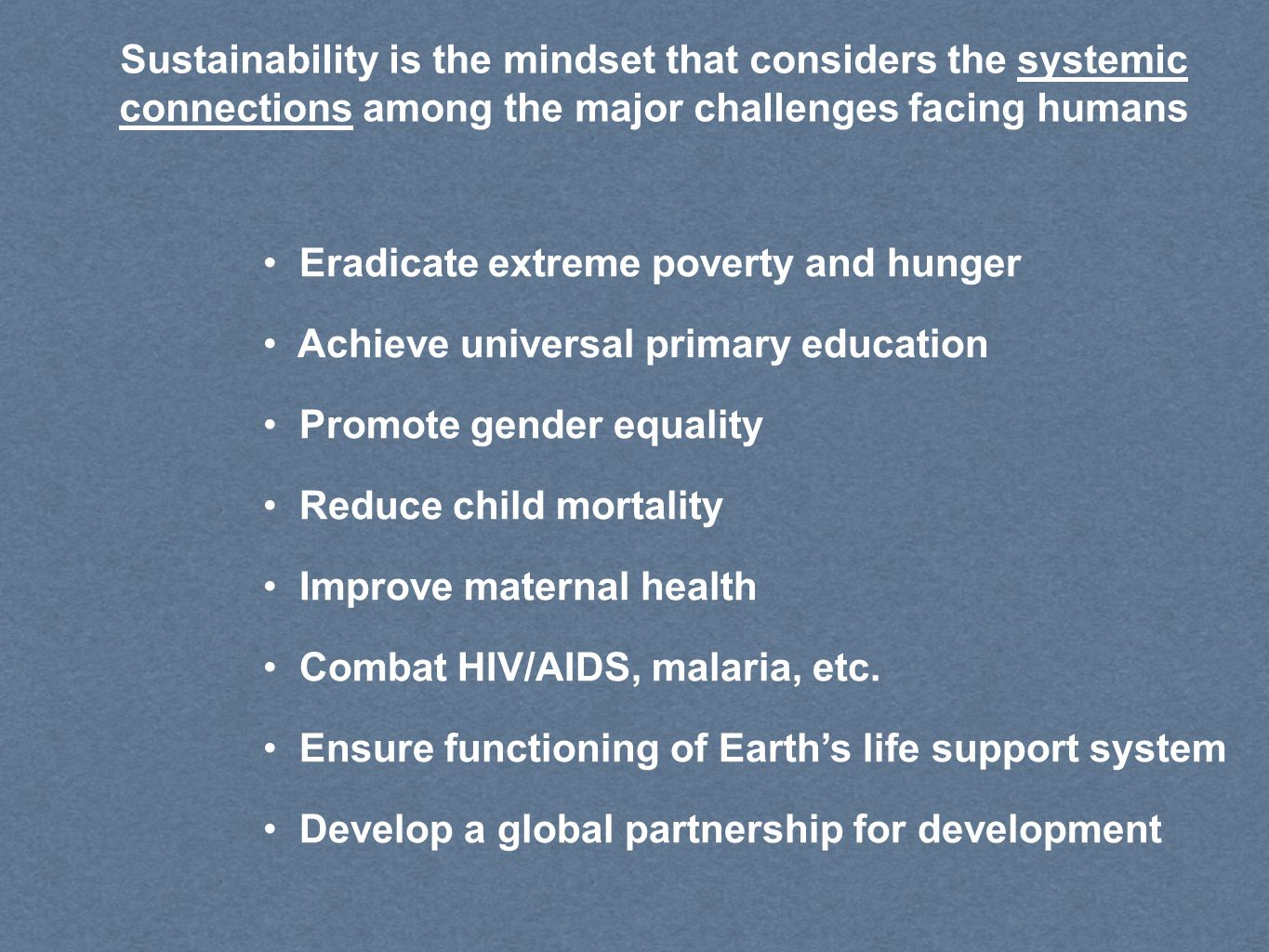Sustainability is the mindset that considers the systemic connections among the major challenges facing humans Eradicate extreme poverty and hunger Achieve universal primary education Promote gender equality Reduce child mortality Improve maternal health Combat HIV/AIDS, malaria, etc.