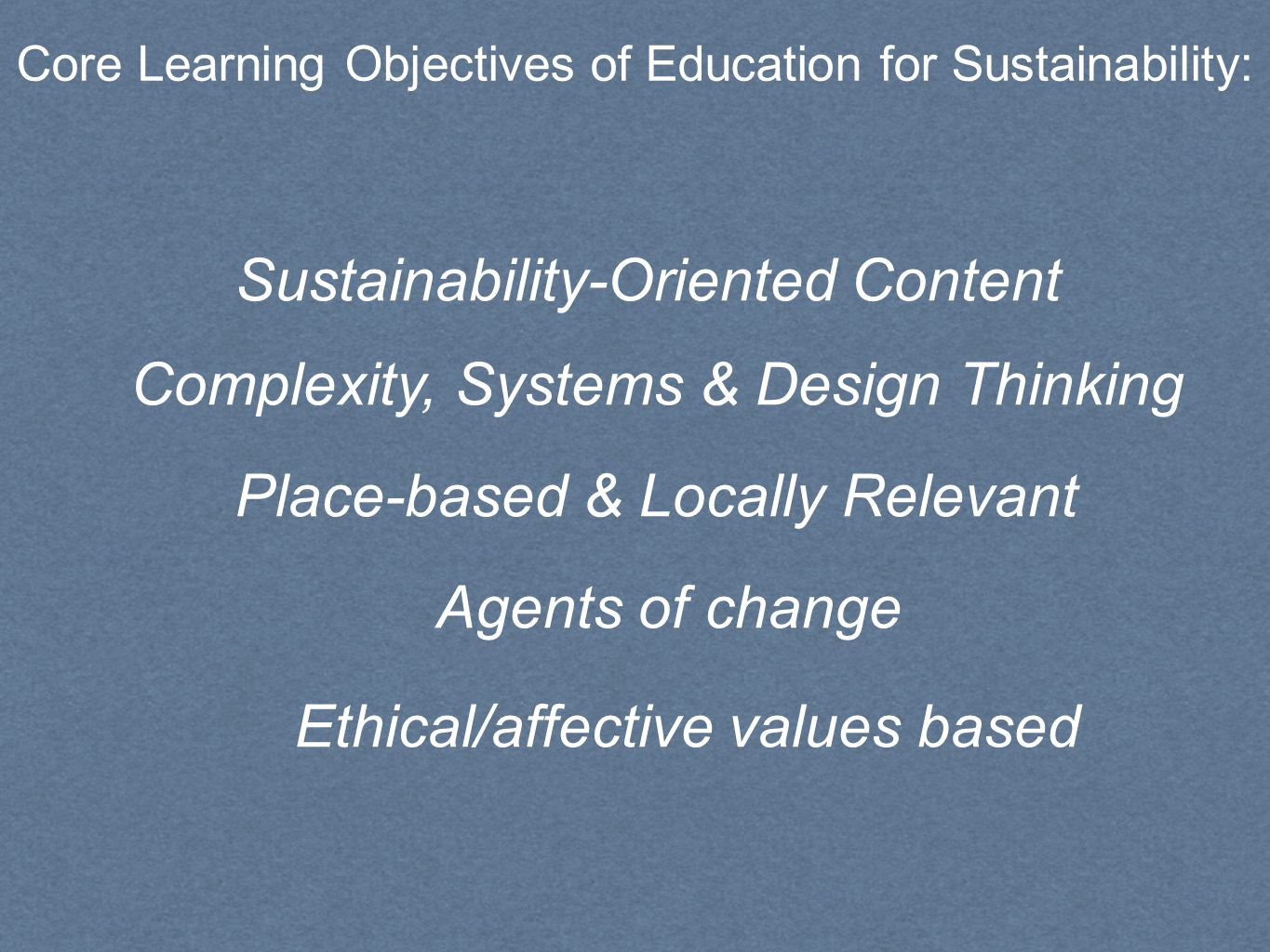 Complexity, Systems & Design Thinking Place-based & Locally Relevant Agents of change Sustainability-Oriented Content Core Learning Objectives of Education for Sustainability: Ethical/affective values based