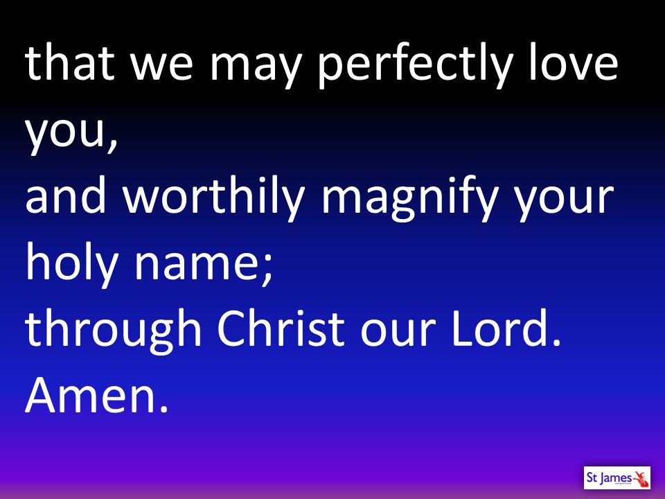 that we may perfectly love you, and worthily magnify your holy name; through Christ our Lord. Amen.