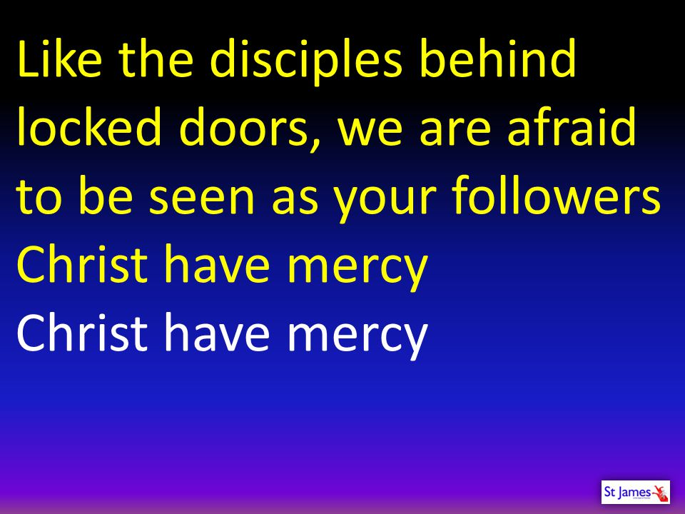 Like the disciples behind locked doors, we are afraid to be seen as your followers Christ have mercy