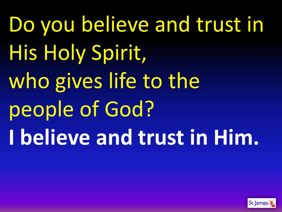 Do you believe and trust in His Holy Spirit, who gives life to the people of God? I believe and trust in Him.