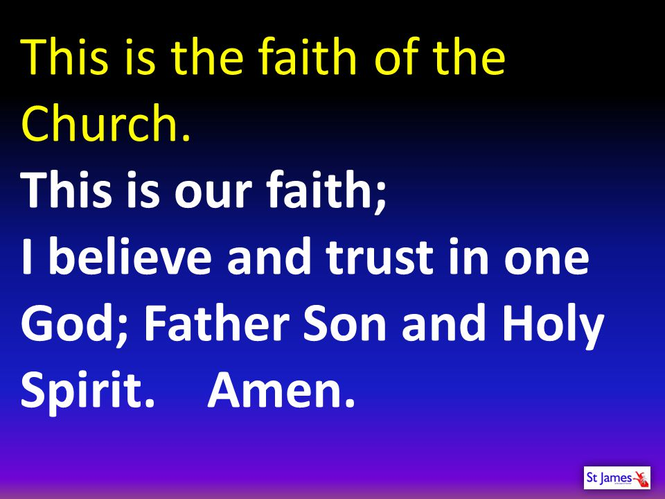 This is the faith of the Church. This is our faith; I believe and trust in one God; Father Son and Holy Spirit. Amen.