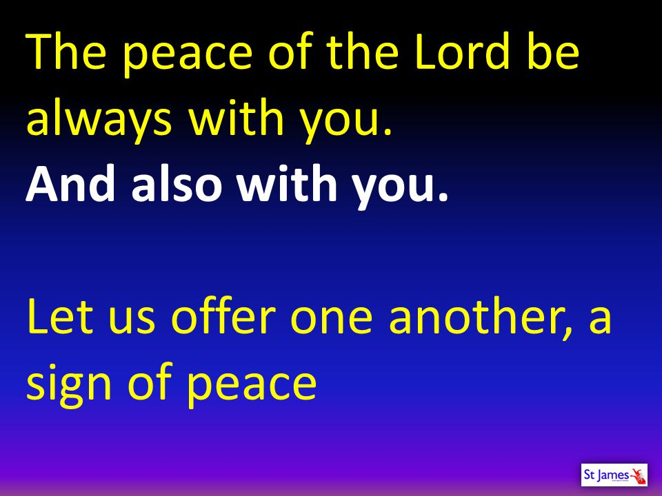 The peace of the Lord be always with you. And also with you. Let us offer one another, a sign of peace