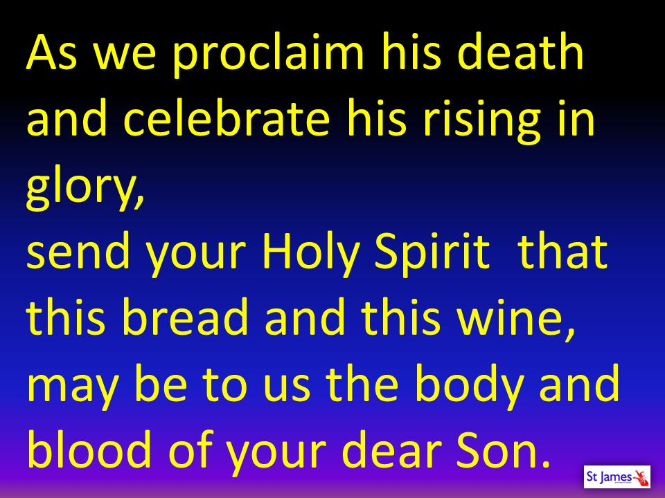 As we proclaim his death and celebrate his rising in glory, send your Holy Spirit that this bread and this wine, may be to us the body and blood of yo