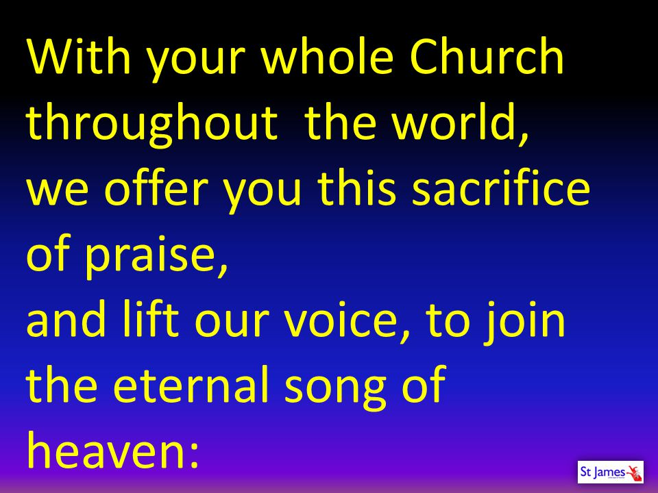 With your whole Church throughout the world, we offer you this sacrifice of praise, and lift our voice, to join the eternal song of heaven: