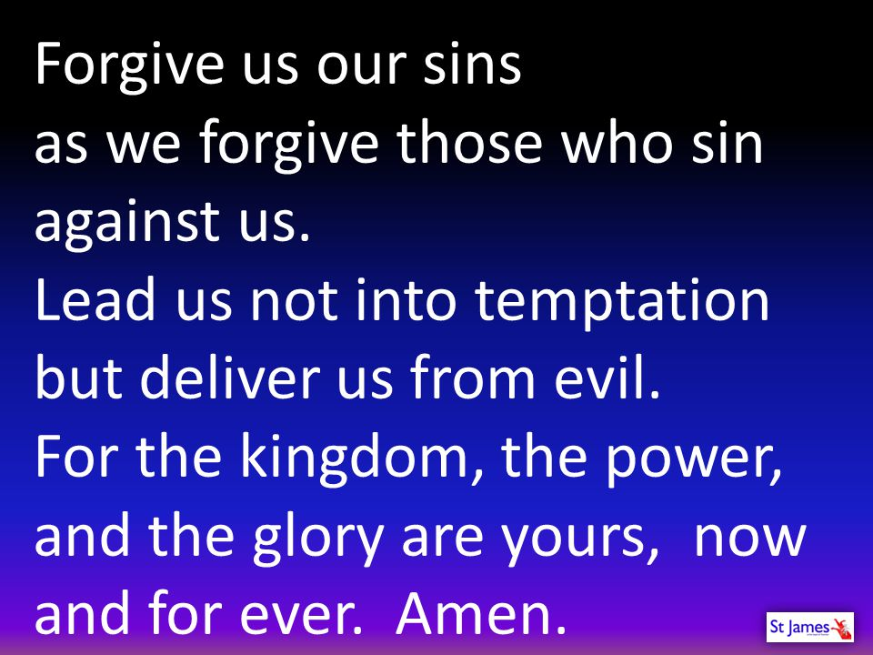 Forgive us our sins as we forgive those who sin against us. Lead us not into temptation but deliver us from evil. For the kingdom, the power, and the