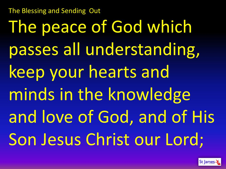 The Blessing and Sending Out The peace of God which passes all understanding, keep your hearts and minds in the knowledge and love of God, and of His