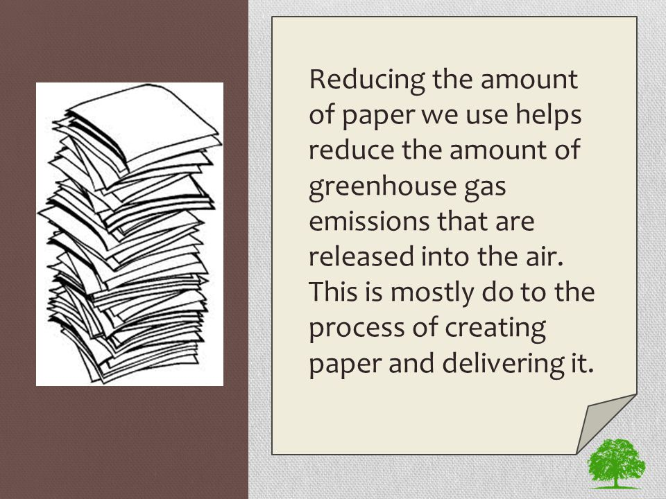 Reducing the amount of paper we use helps reduce the amount of greenhouse gas emissions that are released into the air. This is mostly do to the proce
