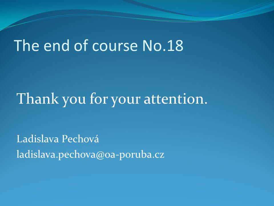 The end of course No.18 Thank you for your attention. Ladislava Pechová ladislava.pechova@oa-poruba.cz
