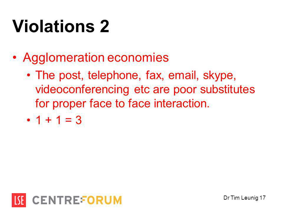 Violations 2 Agglomeration economies The post, telephone, fax, email, skype, videoconferencing etc are poor substitutes for proper face to face interaction.