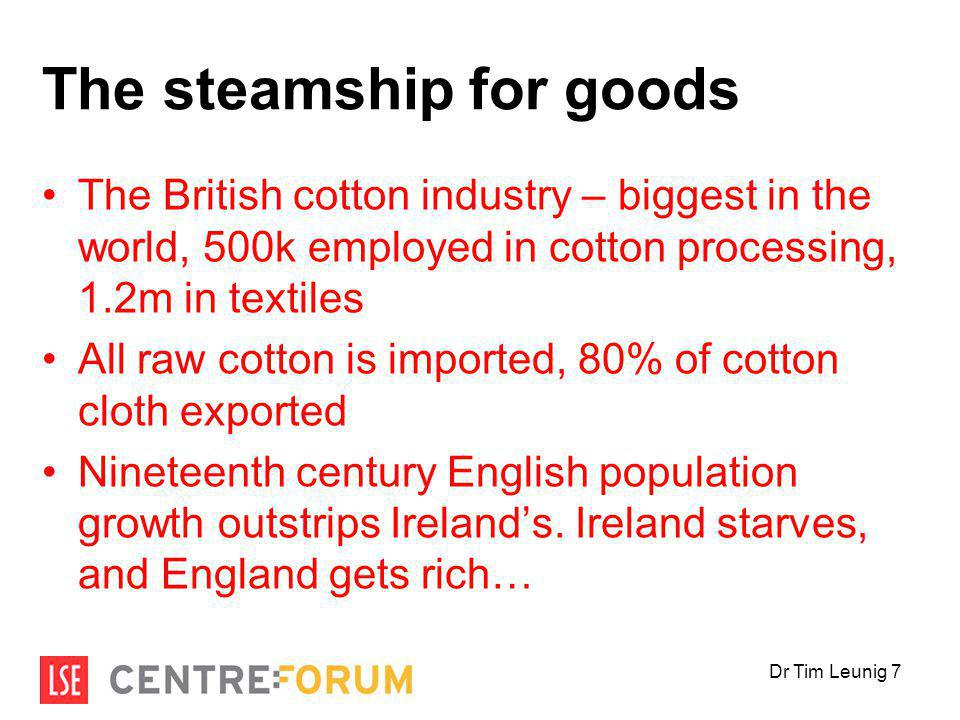 The steamship for goods The British cotton industry – biggest in the world, 500k employed in cotton processing, 1.2m in textiles All raw cotton is imported, 80% of cotton cloth exported Nineteenth century English population growth outstrips Ireland's.