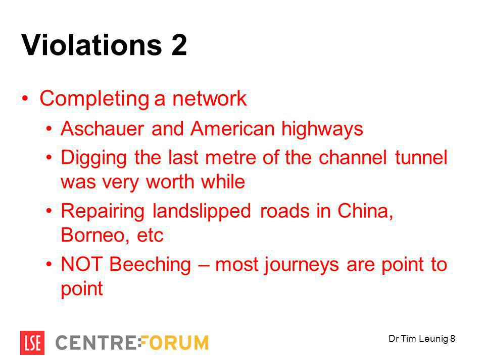 Violations 2 Completing a network Aschauer and American highways Digging the last metre of the channel tunnel was very worth while Repairing landslipped roads in China, Borneo, etc NOT Beeching – most journeys are point to point Dr Tim Leunig 8