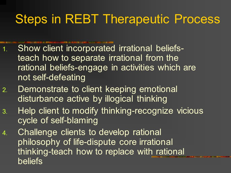 Steps in REBT Therapeutic Process 1. Show client incorporated irrational beliefs- teach how to separate irrational from the rational beliefs-engage in
