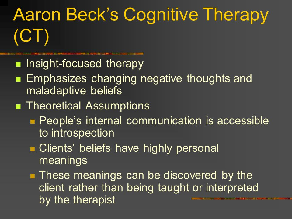 Aaron Beck's Cognitive Therapy (CT) Insight-focused therapy Emphasizes changing negative thoughts and maladaptive beliefs Theoretical Assumptions Peop