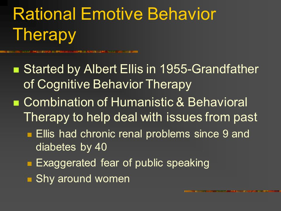 Rational Emotive Behavior Therapy Started by Albert Ellis in 1955-Grandfather of Cognitive Behavior Therapy Combination of Humanistic & Behavioral The