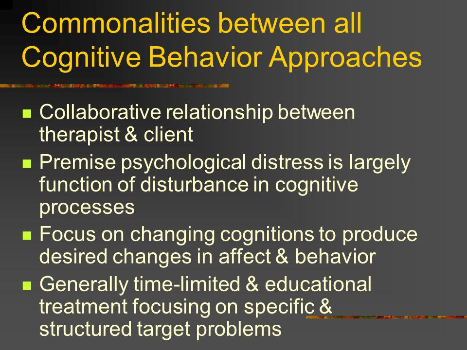Commonalities between all Cognitive Behavior Approaches Collaborative relationship between therapist & client Premise psychological distress is largel