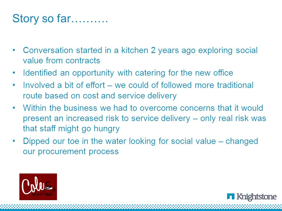 Conversation started in a kitchen 2 years ago exploring social value from contracts Identified an opportunity with catering for the new office Involved a bit of effort – we could of followed more traditional route based on cost and service delivery Within the business we had to overcome concerns that it would present an increased risk to service delivery – only real risk was that staff might go hungry Dipped our toe in the water looking for social value – changed our procurement process Story so far……….