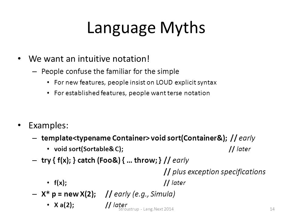 Language Myths We want an intuitive notation! – People confuse the familiar for the simple For new features, people insist on LOUD explicit syntax For
