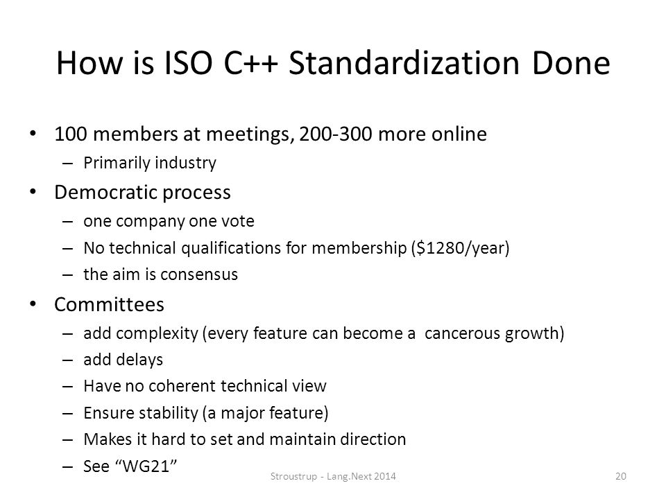 How is ISO C++ Standardization Done 100 members at meetings, 200-300 more online – Primarily industry Democratic process – one company one vote – No t