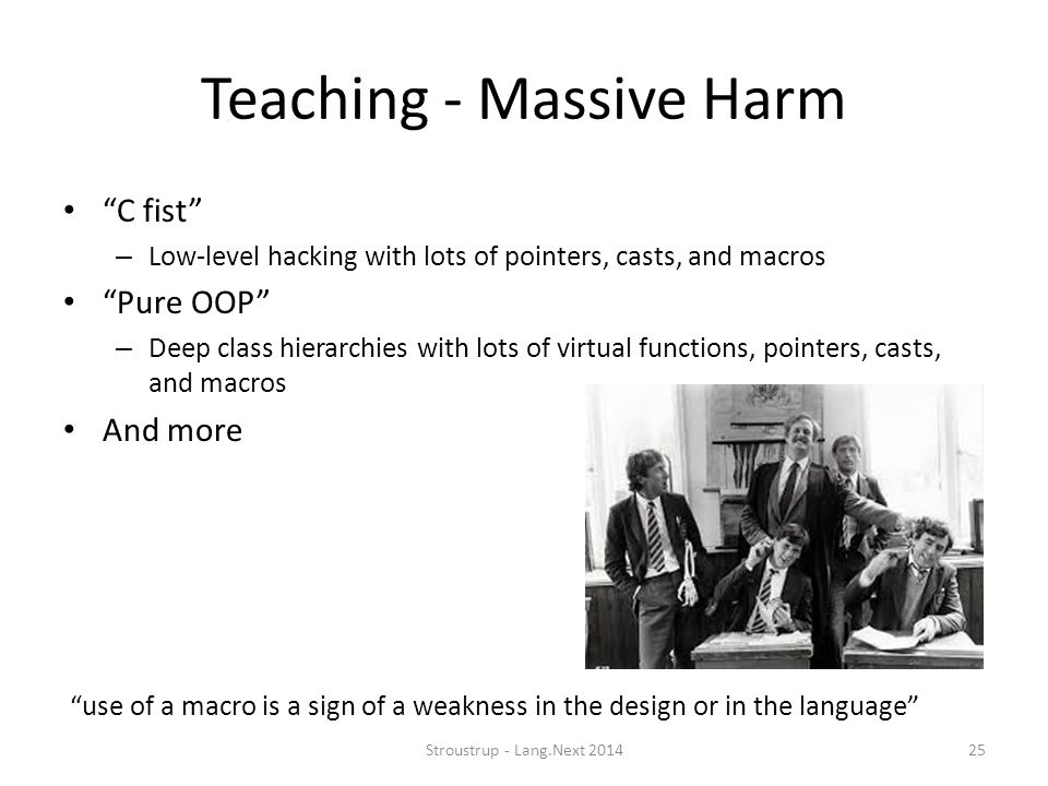 "Teaching - Massive Harm ""C fist"" – Low-level hacking with lots of pointers, casts, and macros ""Pure OOP"" – Deep class hierarchies with lots of virtual"