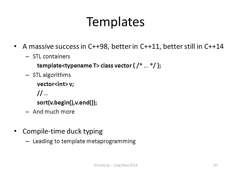 Templates A massive success in C++98, better in C++11, better still in C++14 – STL containers template class vector { /* … */ }; – STL algorithms vect