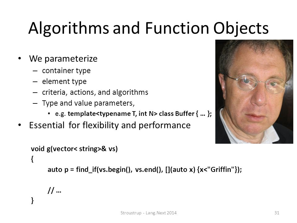 Algorithms and Function Objects We parameterize – container type – element type – criteria, actions, and algorithms – Type and value parameters, e.g.