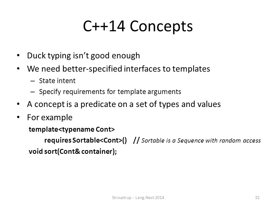C++14 Concepts Duck typing isn't good enough We need better-specified interfaces to templates – State intent – Specify requirements for template argum