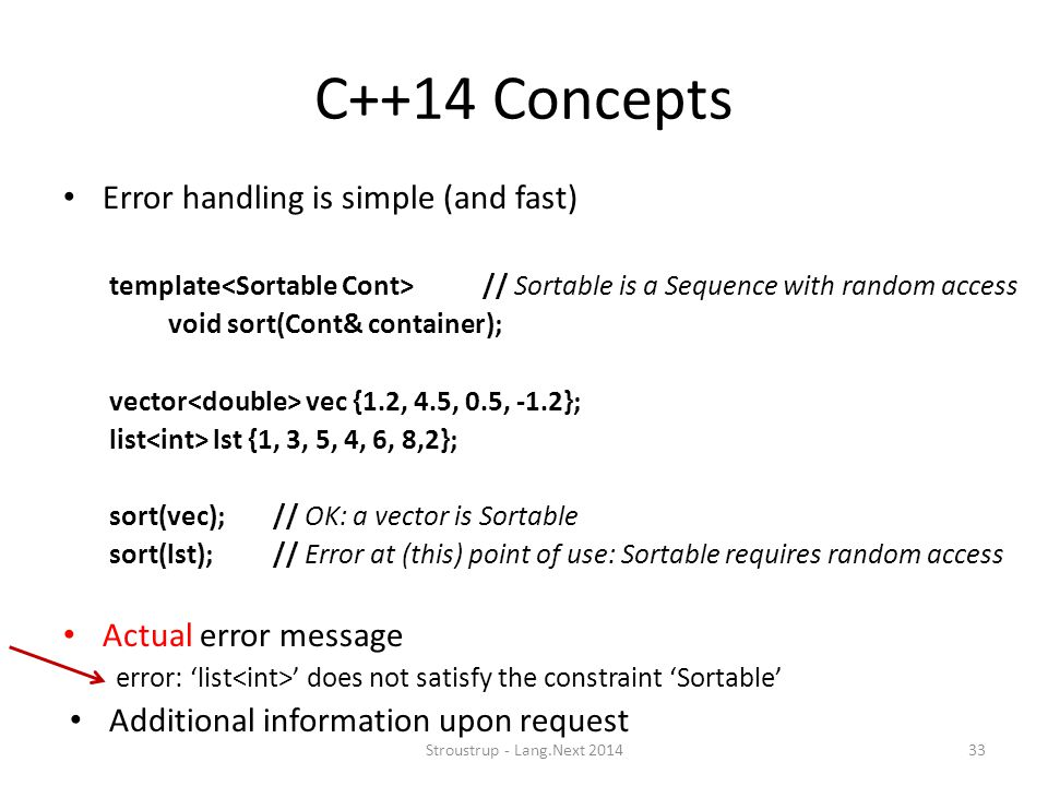 C++14 Concepts Error handling is simple (and fast) template // Sortable is a Sequence with random access void sort(Cont& container); vector vec {1.2,