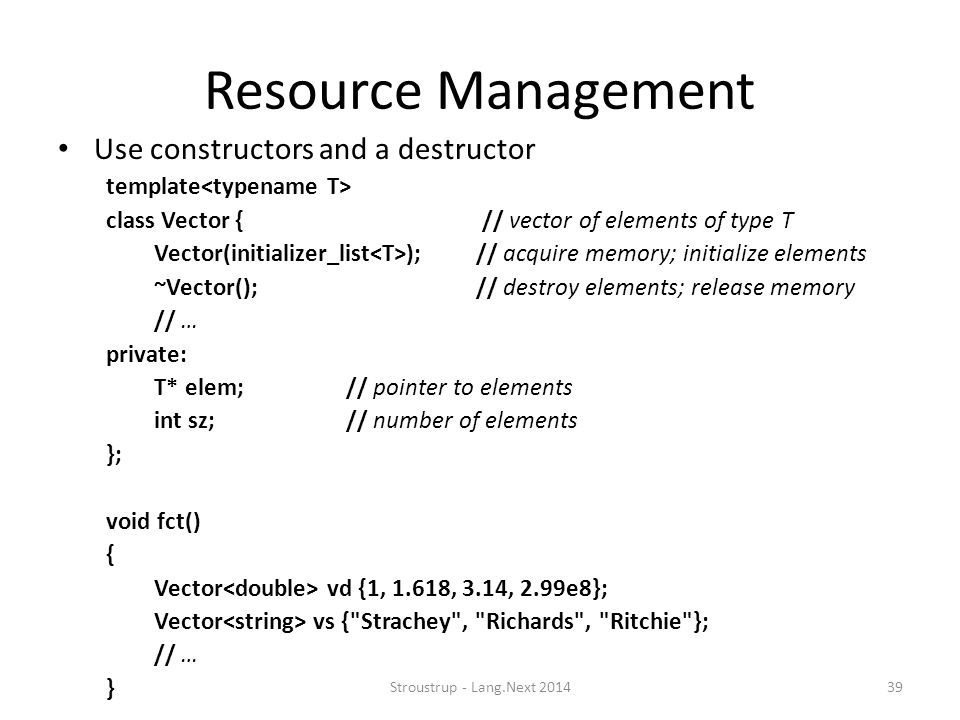 Resource Management Use constructors and a destructor template class Vector { // vector of elements of type T Vector(initializer_list ); // acquire me
