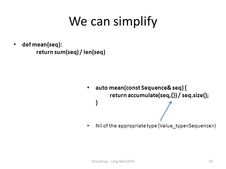We can simplify def mean(seq): return sum(seq) / len(seq) Stroustrup - Lang.Next 201443 auto mean(const Sequence& seq) { return accumulate(seq,{}) / seq.size(); } Nil of the appropriate type (Value_type )