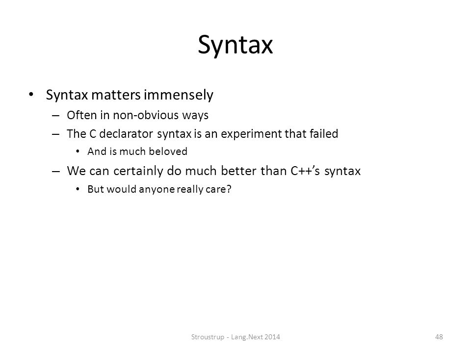 Syntax Syntax matters immensely – Often in non-obvious ways – The C declarator syntax is an experiment that failed And is much beloved – We can certai