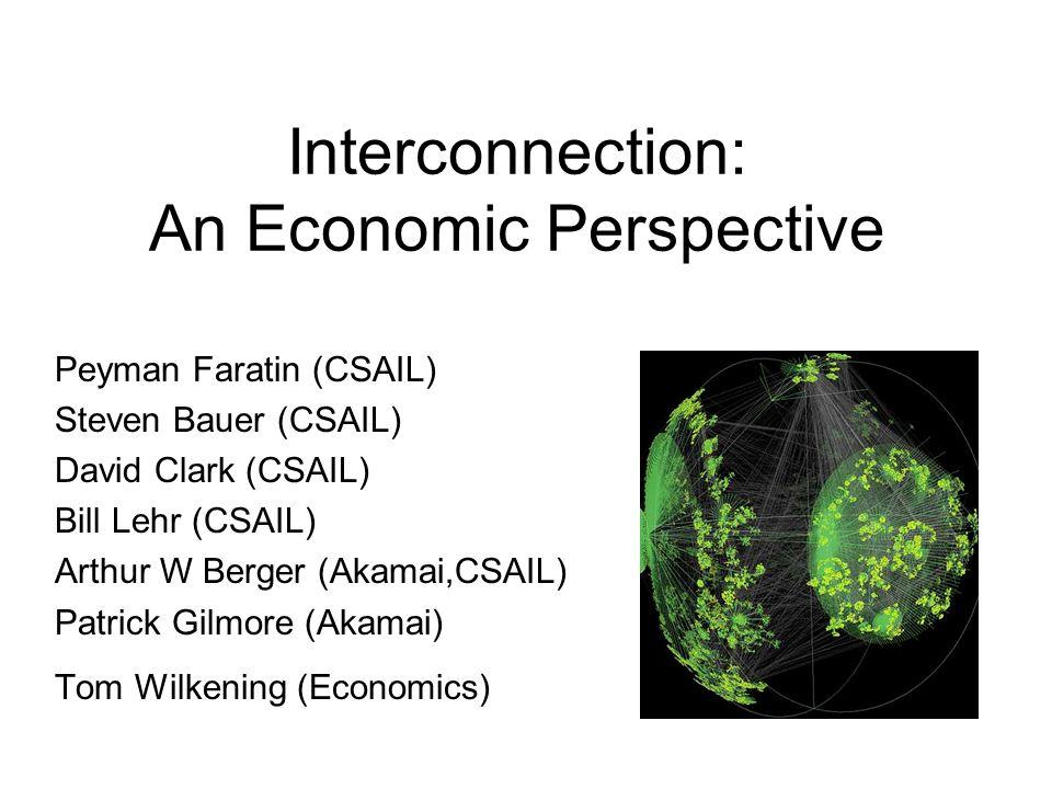 Interconnection: An Economic Perspective Peyman Faratin (CSAIL) Steven Bauer (CSAIL) David Clark (CSAIL) Bill Lehr (CSAIL) Arthur W Berger (Akamai,CSA