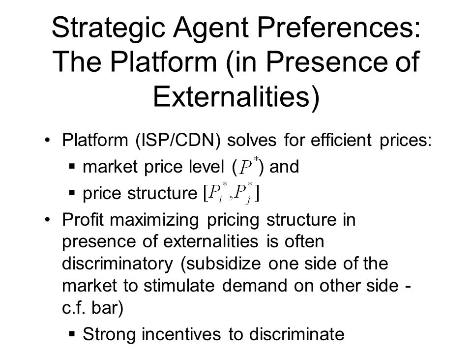 Strategic Agent Preferences: The Platform (in Presence of Externalities) Platform (ISP/CDN) solves for efficient prices:  market price level ( ) and