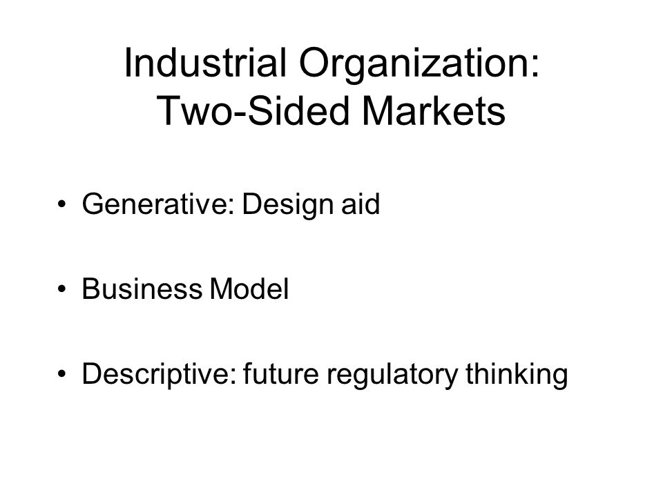 Industrial Organization: Two-Sided Markets Generative: Design aid Business Model Descriptive: future regulatory thinking