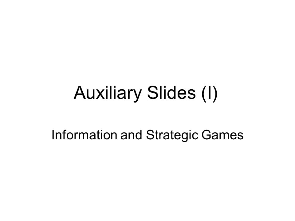 Auxiliary Slides (I) Information and Strategic Games